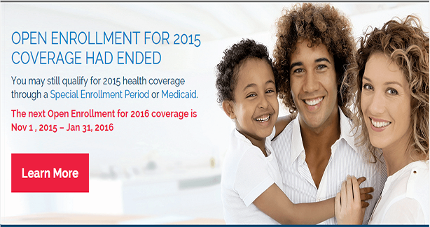 Open enrollment for 2015 coverage has ended. You may still qualify for 2015 health coverage through a Special Enrollment Period or Medicaid. The next open enrollment for 2016 coverage is November 1, 2015 - January 31, 2016.